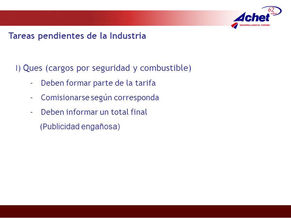 Tareas pendientes de la Industria I) Ques (cargos por seguridad y combustible) -Deben formar parte de la tarifa -Comisionarse según corresponda -Deben informar un total final (P ublicidad engañosa)