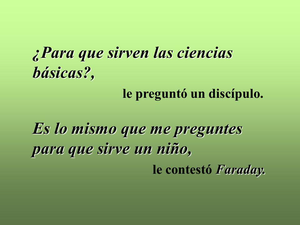 ¿Para que sirven las ciencias básicas?, le preguntó un discípulo. Es lo mismo que me preguntes para que sirve un niño, Faraday. le contestó Faraday.
