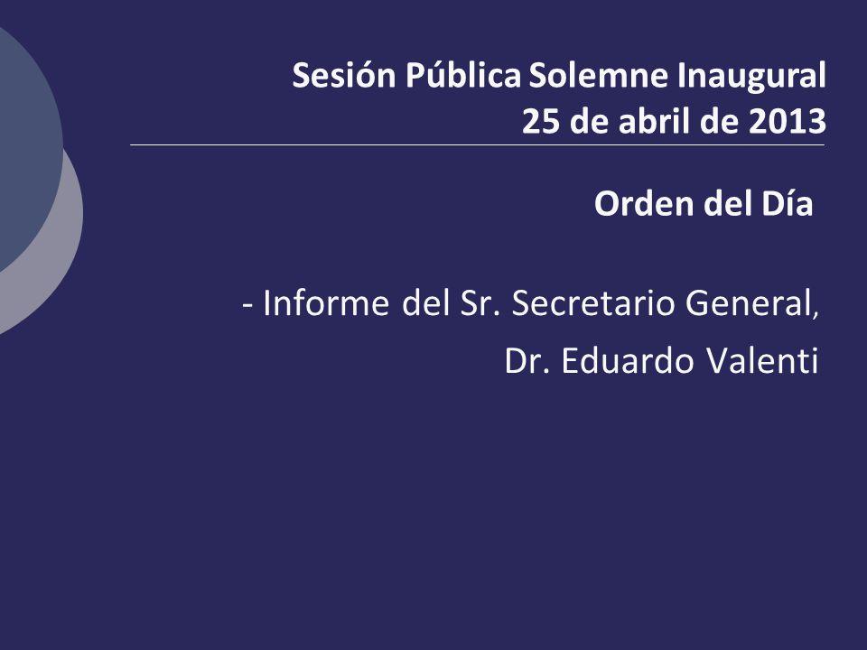 Orden del Día - Informe del Sr. Secretario General, Dr. Eduardo Valenti Sesión Pública Solemne Inaugural 25 de abril de 2013