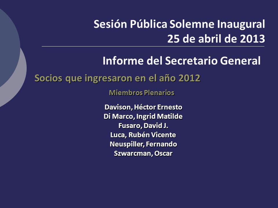 Sesión Pública Solemne Inaugural 25 de abril de 2013 Informe del Secretario General Socios que ingresaron en el año 2012 Miembros Plenarios Davison, H