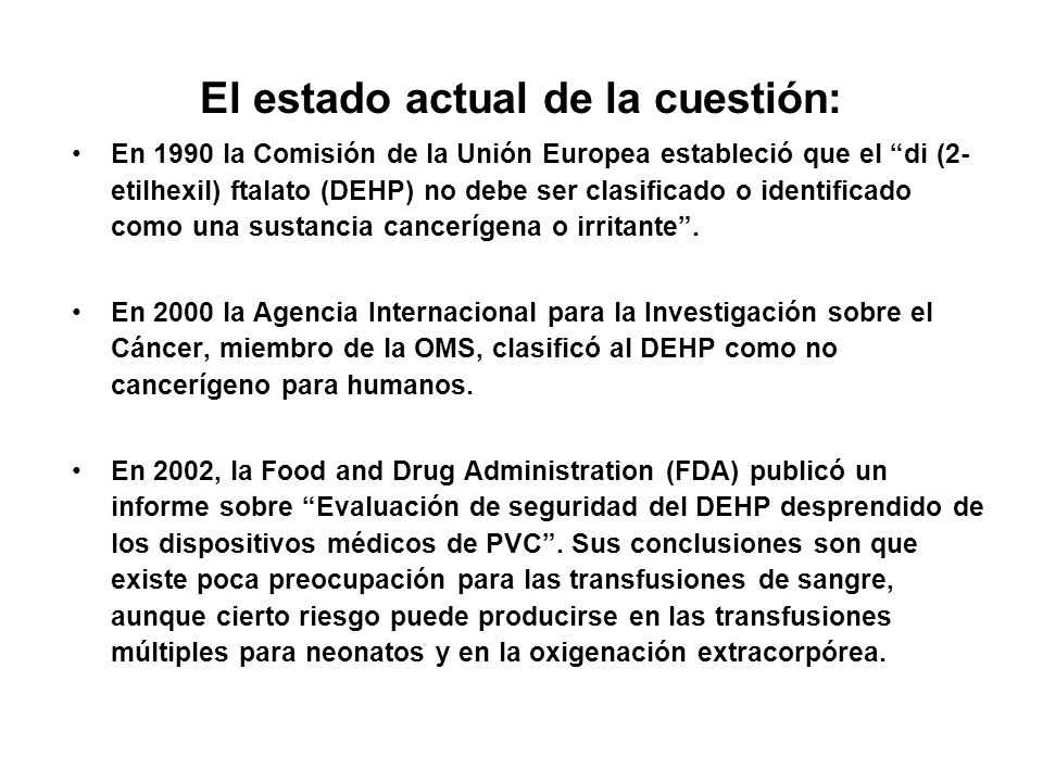 El estado actual de la cuestión: En 1990 la Comisión de la Unión Europea estableció que el di (2- etilhexil) ftalato (DEHP) no debe ser clasificado o identificado como una sustancia cancerígena o irritante.