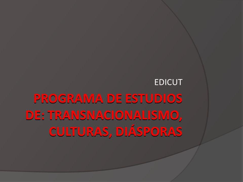 PROGRAMA DE ESTUDIOS DE: TRANSNACIONALISMO, CULTURAS, DIÁSPORAS EDICUT