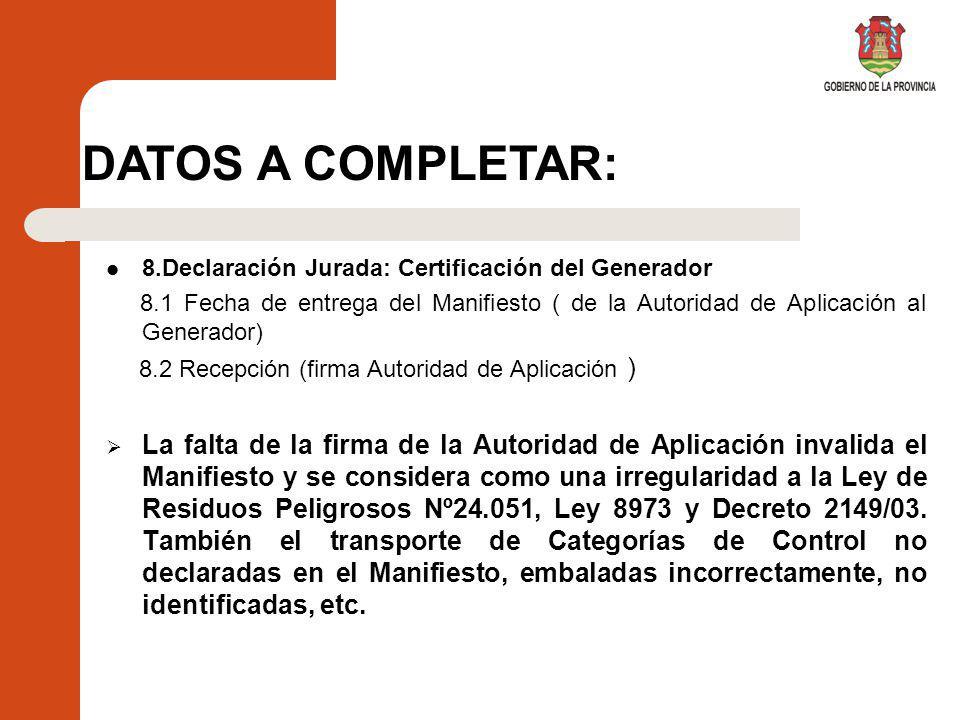 8.Declaración Jurada: Certificación del Generador 8.1 Fecha de entrega del Manifiesto ( de la Autoridad de Aplicación al Generador) 8.2 Recepción (firma Autoridad de Aplicación ) La falta de la firma de la Autoridad de Aplicación invalida el Manifiesto y se considera como una irregularidad a la Ley de Residuos Peligrosos Nº24.051, Ley 8973 y Decreto 2149/03.