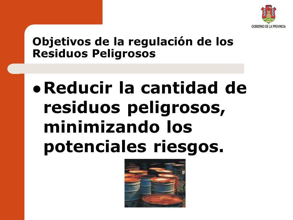 Objetivos de la regulación de los Residuos Peligrosos Mejorar el desempeño ambiental de las actividades generadoras de residuos peligrosos y de todos los actores involucrados en la gestión de los mismos.