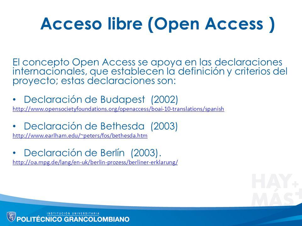 Acceso libre (Open Access ) El concepto Open Access se apoya en las declaraciones internacionales, que establecen la definición y criterios del proyecto; estas declaraciones son: Declaración de Budapest (2002) http://www.opensocietyfoundations.org/openaccess/boai-10-translations/spanish Declaración de Bethesda (2003) http://www.earlham.edu/~peters/fos/bethesda.htm Declaración de Berlín (2003).