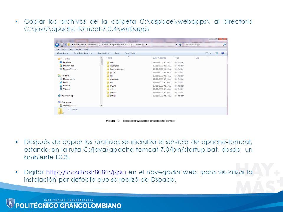 Copiar los archivos de la carpeta C:\dspace\webapps\ al directorio C:\java\apache-tomcat-7.0.4\webapps Después de copiar los archivos se inicializa el servicio de apache-tomcat, estando en la ruta C:/java/apache-tomcat-7.0/bin/startup.bat, desde un ambiente DOS.