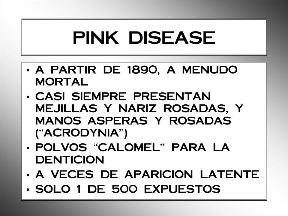 PINK DISEASE A PARTIR DE 1890, A MENUDO MORTAL CASI SIEMPRE PRESENTAN MEJILLAS Y NARIZ ROSADAS, Y MANOS ASPERAS Y ROSADAS (ACRODYNIA) POLVOS CALOMEL P