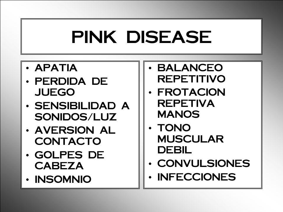 PINK DISEASE APATIA PERDIDA DE JUEGO SENSIBILIDAD A SONIDOS/LUZ AVERSION AL CONTACTO GOLPES DE CABEZA INSOMNIO BALANCEO REPETITIVO FROTACION REPETIVA
