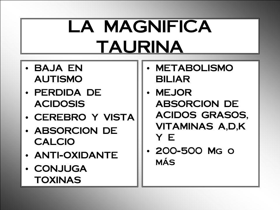 LA MAGNIFICA TAURINA BAJA EN AUTISMO PERDIDA DE ACIDOSIS CEREBRO Y VISTA ABSORCION DE CALCIO ANTI-OXIDANTE CONJUGA TOXINAS METABOLISMO BILIAR MEJOR AB