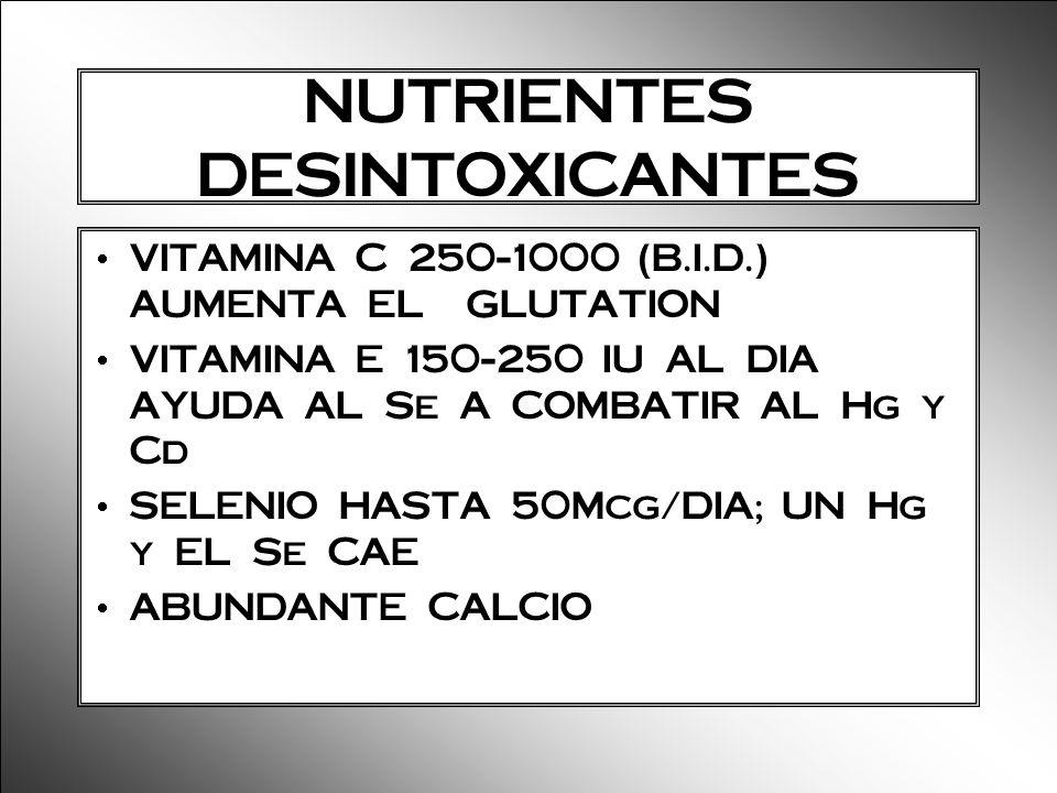 NUTRIENTES DESINTOXICANTES VITAMINA C 250-1000 (B.I.D.) AUMENTA EL GLUTATION VITAMINA E 150-250 IU AL DIA AYUDA AL Se A COMBATIR AL Hg y Cd SELENIO HA