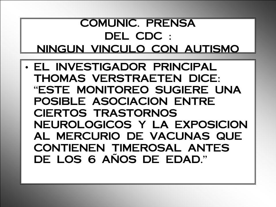 COMUNIC. PRENSA DEL CDC : NINGUN VINCULO CON AUTISMO EL INVESTIGADOR PRINCIPAL THOMAS VERSTRAETEN DICE: ESTE MONITOREO SUGIERE UNA POSIBLE ASOCIACION