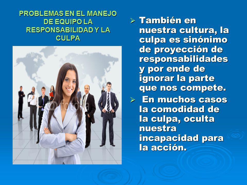 PROBLEMAS EN EL MANEJO DE EQUIPO LA RESPONSABILIDAD Y LA CULPA También en nuestra cultura, la culpa es sinónimo de proyección de responsabilidades y p