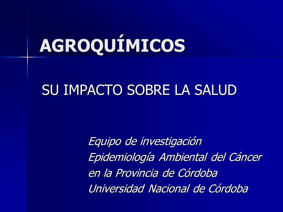 AGROQUÍMICOS SU IMPACTO SOBRE LA SALUD Equipo de investigación Epidemiología Ambiental del Cáncer en la Provincia de Córdoba Universidad Nacional de C