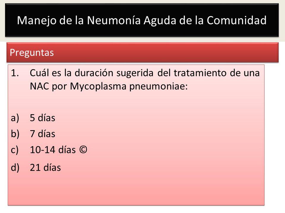 Manejo de la Neumonía Aguda de la Comunidad Preguntas 1.Cuál es la duración sugerida del tratamiento de una NAC por Mycoplasma pneumoniae: a)5 días b)