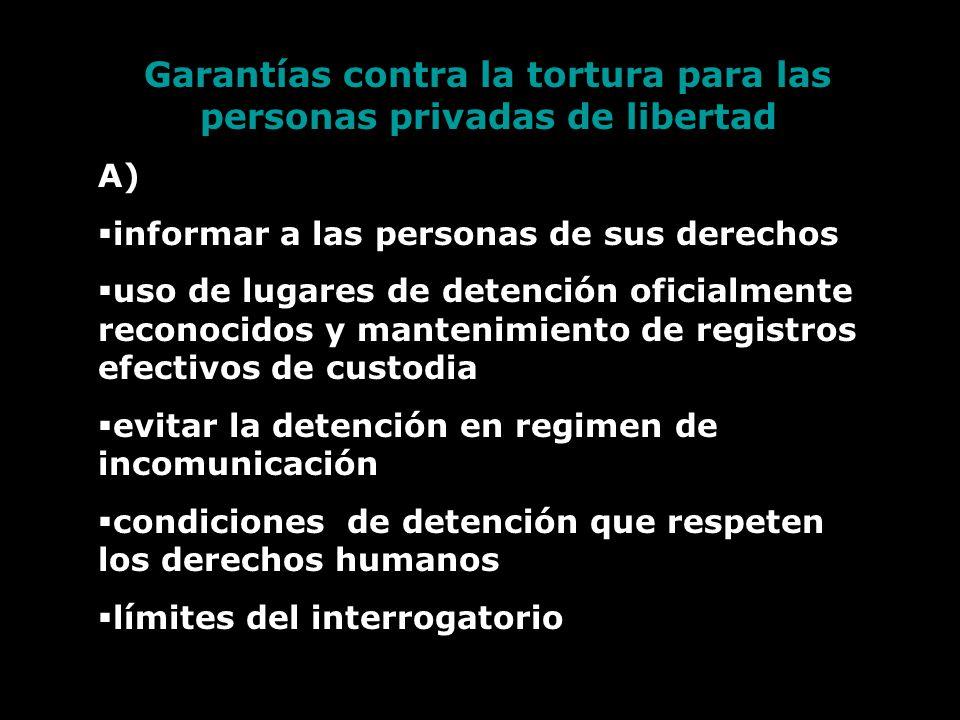 Garantías contra la tortura para las personas privadas de libertad A) informar a las personas de sus derechos uso de lugares de detención oficialmente reconocidos y mantenimiento de registros efectivos de custodia evitar la detención en regimen de incomunicación condiciones de detención que respeten los derechos humanos límites del interrogatorio