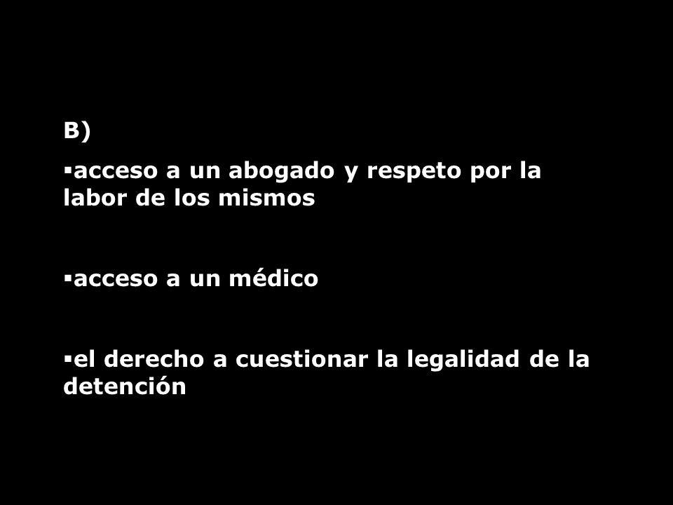 B) acceso a un abogado y respeto por la labor de los mismos acceso a un médico el derecho a cuestionar la legalidad de la detención