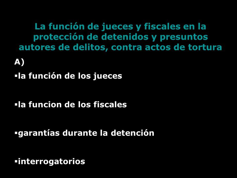 La función de jueces y fiscales en la protección de detenidos y presuntos autores de delitos, contra actos de tortura A) la función de los jueces la funcion de los fiscales garantías durante la detención interrogatorios