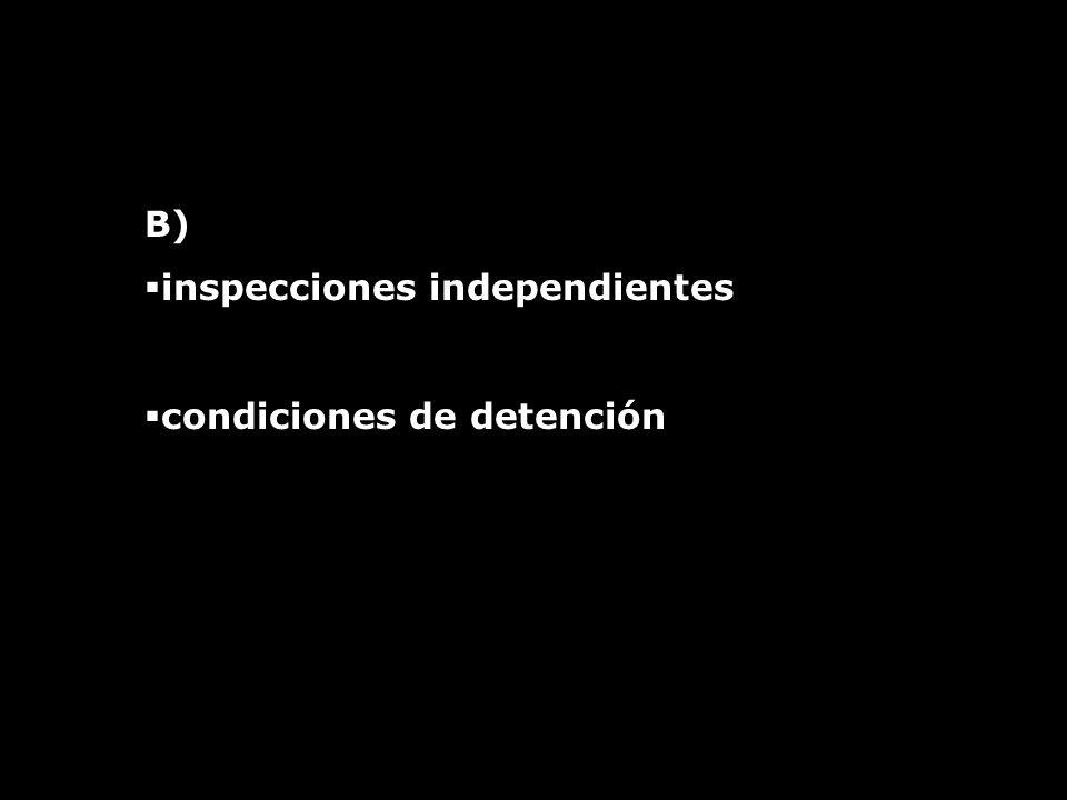 B) inspecciones independientes condiciones de detención