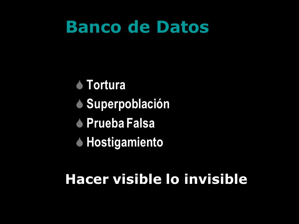 Banco de Datos Tortura Superpoblación Prueba Falsa Hostigamiento Hacer visible lo invisible