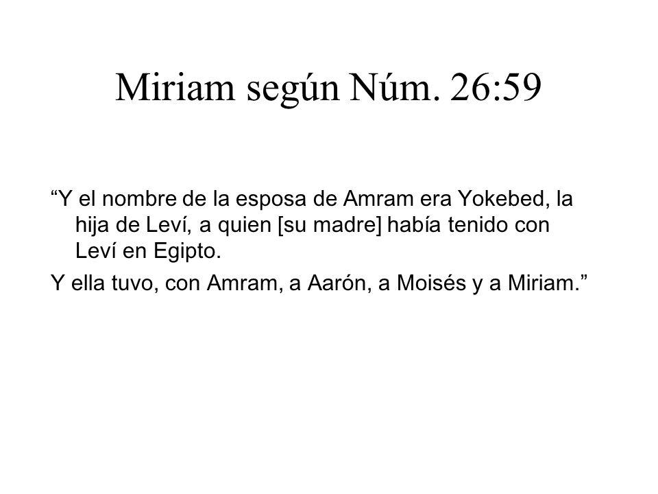 Miriam según Núm. 26:59 Y el nombre de la esposa de Amram era Yokebed, la hija de Leví, a quien [su madre] había tenido con Leví en Egipto. Y ella tuv