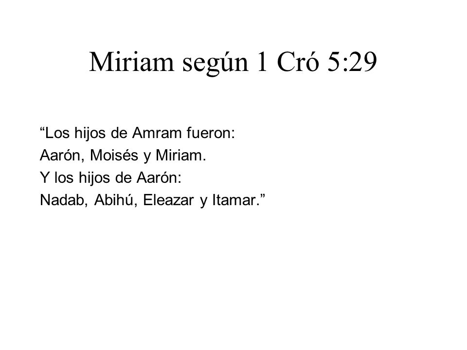 Miriam según 1 Cró 5:29 Los hijos de Amram fueron: Aarón, Moisés y Miriam. Y los hijos de Aarón: Nadab, Abihú, Eleazar y Itamar.