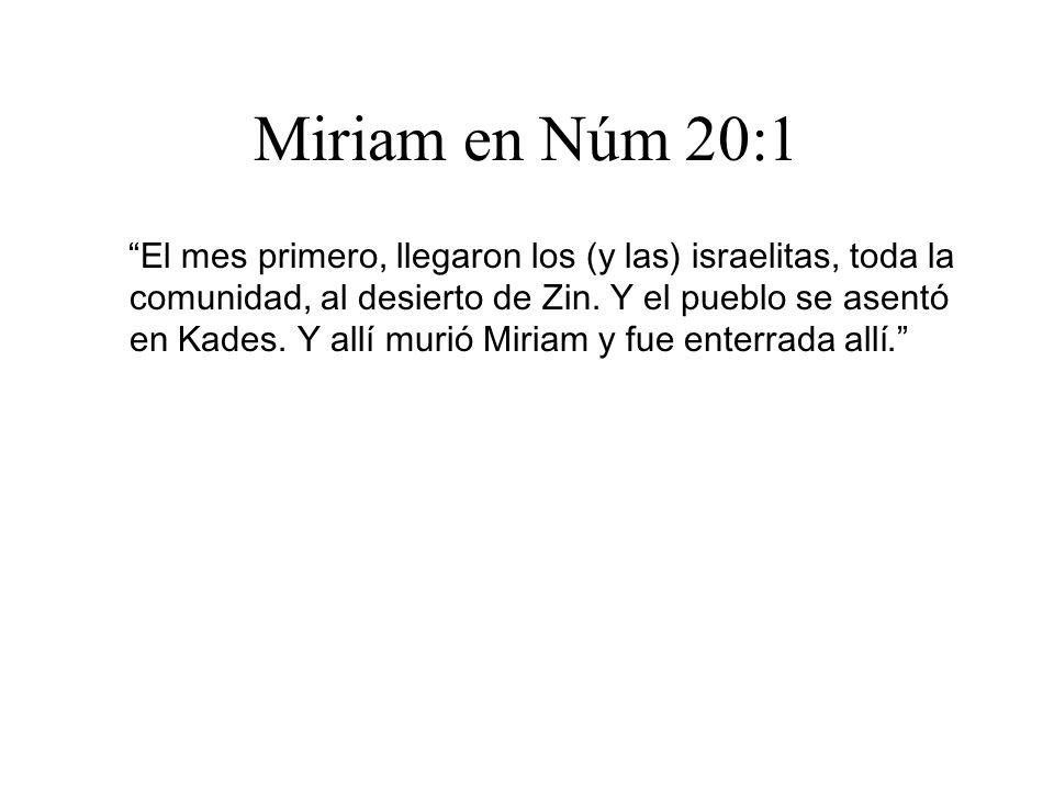 Miriam en Núm 20:1 El mes primero, llegaron los (y las) israelitas, toda la comunidad, al desierto de Zin. Y el pueblo se asentó en Kades. Y allí muri