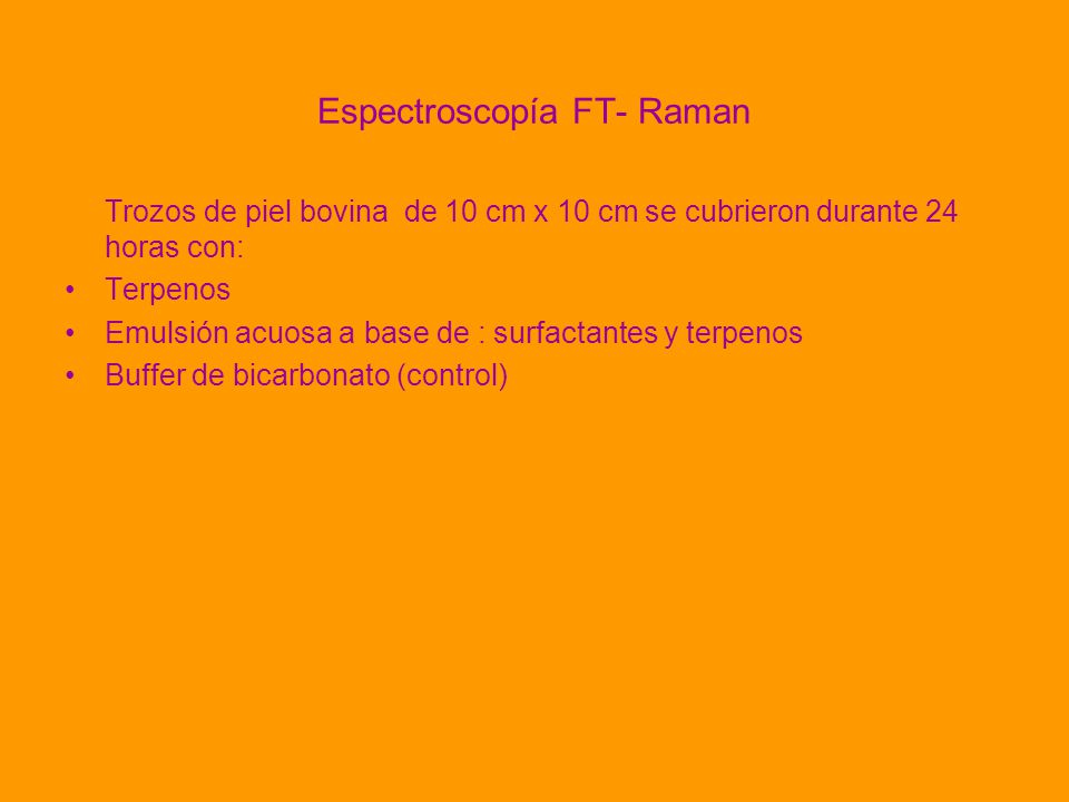 Espectroscopía FT- Raman Trozos de piel bovina de 10 cm x 10 cm se cubrieron durante 24 horas con: Terpenos Emulsión acuosa a base de : surfactantes y terpenos Buffer de bicarbonato (control)