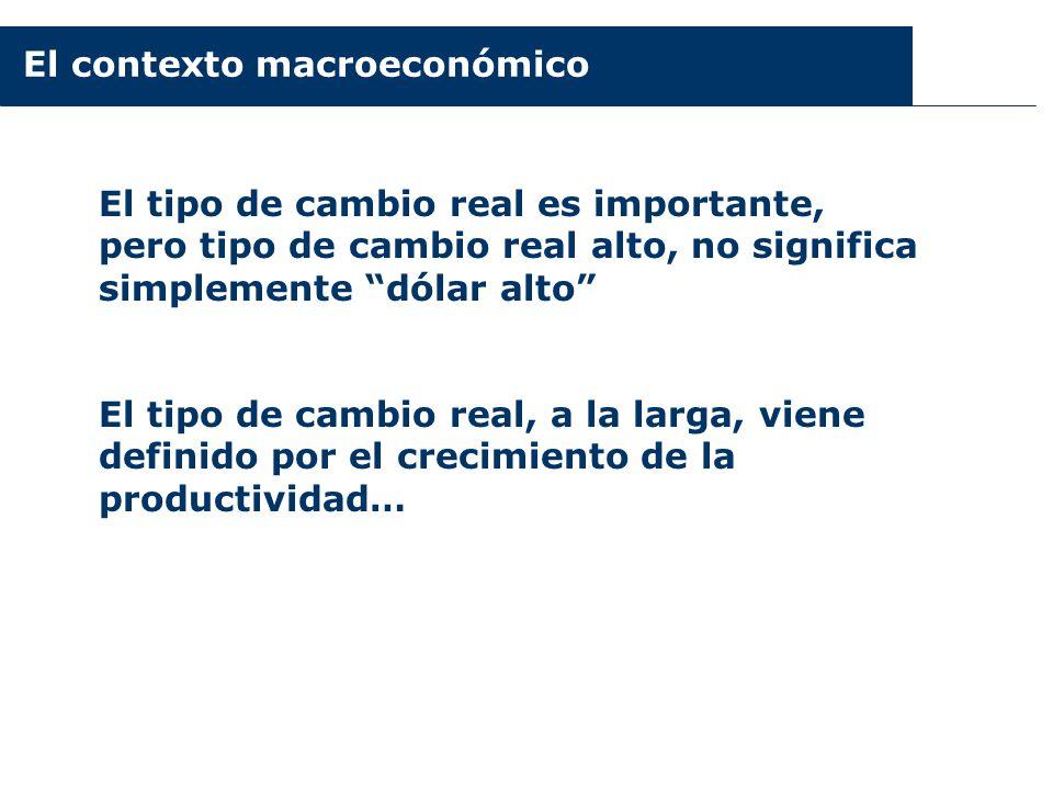 El contexto macroeconómico El tipo de cambio real es importante, pero tipo de cambio real alto, no significa simplemente dólar alto El tipo de cambio