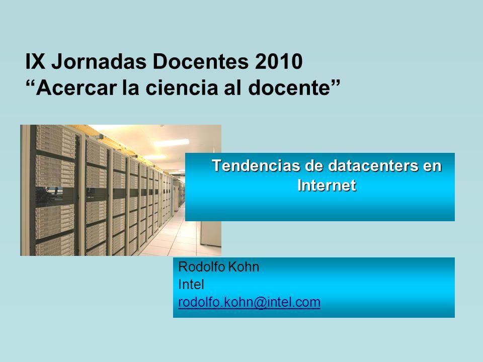 IX Jornadas Docentes 2010 Acercar la ciencia al docente Tendencias de datacenters en Internet Rodolfo Kohn Intel rodolfo.kohn@intel.com
