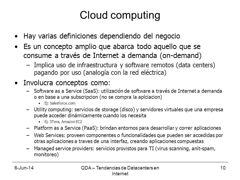 6-Jun-14QDA – Tendencias de Datacenters en Internet 10 Cloud computing Hay varias definiciones dependiendo del negocio Es un concepto amplio que abarca todo aquello que se consume a través de Internet a demanda (on-demand) –Implica uso de infraestructura y software remotos (data centers) pagando por uso (analogía con la red eléctrica) Involucra conceptos como: –Software as a Service (SaaS): utilización de software a través de Internet a demanda o en base a una subscripcion (no se compra la aplciacion) Ej: Salesforce.com –Utility computing: servicios de storage (disco) y servidores virtuales que una empresa puede acceder dinámicamente cuando los necesita Ej.