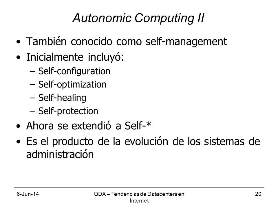 También conocido como self-management Inicialmente incluyó: –Self-configuration –Self-optimization –Self-healing –Self-protection Ahora se extendió a Self-* Es el producto de la evolución de los sistemas de administración 6-Jun-14QDA – Tendencias de Datacenters en Internet 20 Autonomic Computing II