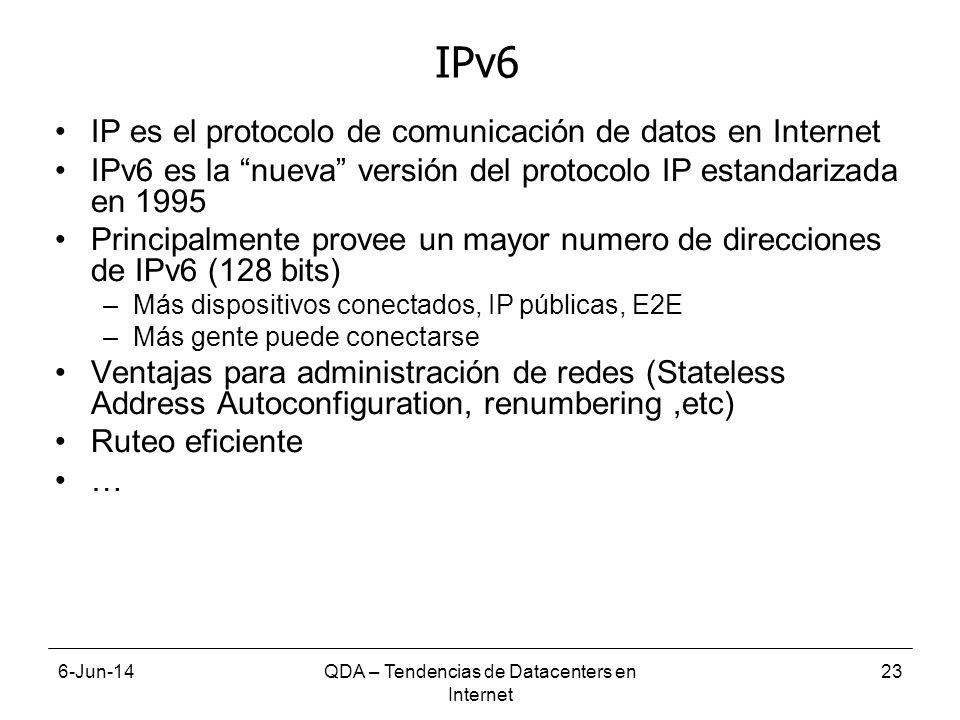 6-Jun-14QDA – Tendencias de Datacenters en Internet 23 IPv6 IP es el protocolo de comunicación de datos en Internet IPv6 es la nueva versión del protocolo IP estandarizada en 1995 Principalmente provee un mayor numero de direcciones de IPv6 (128 bits) –Más dispositivos conectados, IP públicas, E2E –Más gente puede conectarse Ventajas para administración de redes (Stateless Address Autoconfiguration, renumbering,etc) Ruteo eficiente …