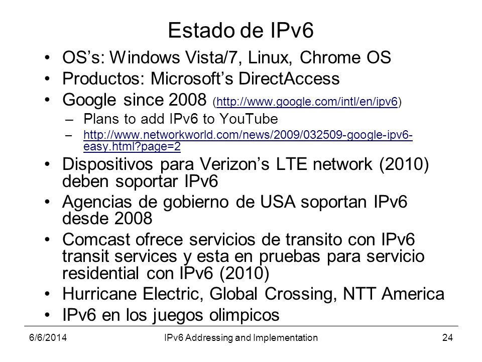 6/6/2014IPv6 Addressing and Implementation24 Estado de IPv6 OSs: Windows Vista/7, Linux, Chrome OS Productos: Microsofts DirectAccess Google since 2008 (http://www.google.com/intl/en/ipv6)http://www.google.com/intl/en/ipv6 –Plans to add IPv6 to YouTube –http://www.networkworld.com/news/2009/032509-google-ipv6- easy.html page=2http://www.networkworld.com/news/2009/032509-google-ipv6- easy.html page=2 Dispositivos para Verizons LTE network (2010) deben soportar IPv6 Agencias de gobierno de USA soportan IPv6 desde 2008 Comcast ofrece servicios de transito con IPv6 transit services y esta en pruebas para servicio residential con IPv6 (2010) Hurricane Electric, Global Crossing, NTT America IPv6 en los juegos olimpicos