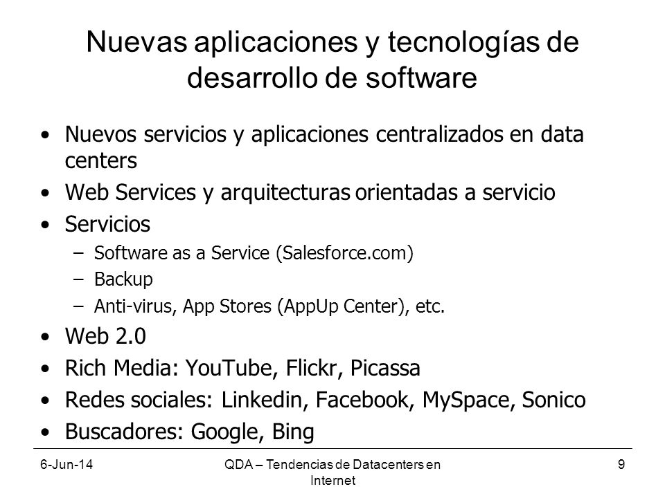 6-Jun-14QDA – Tendencias de Datacenters en Internet 9 Nuevas aplicaciones y tecnologías de desarrollo de software Nuevos servicios y aplicaciones centralizados en data centers Web Services y arquitecturas orientadas a servicio Servicios –Software as a Service (Salesforce.com) –Backup –Anti-virus, App Stores (AppUp Center), etc.