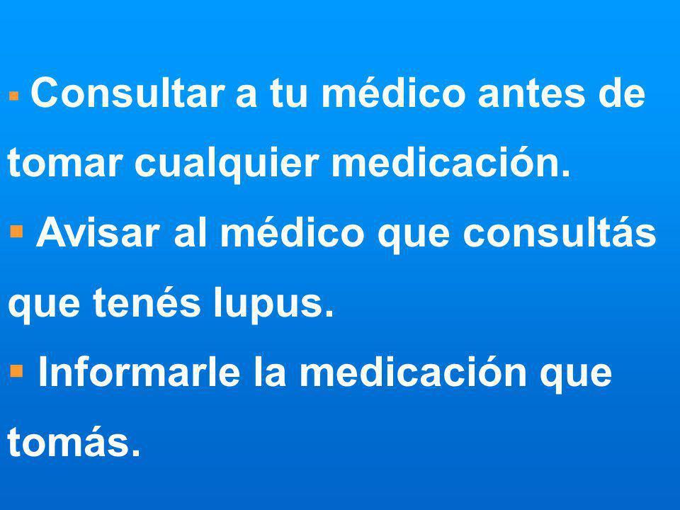 Consultar a tu médico antes de tomar cualquier medicación. Avisar al médico que consultás que tenés lupus. Informarle la medicación que tomás.