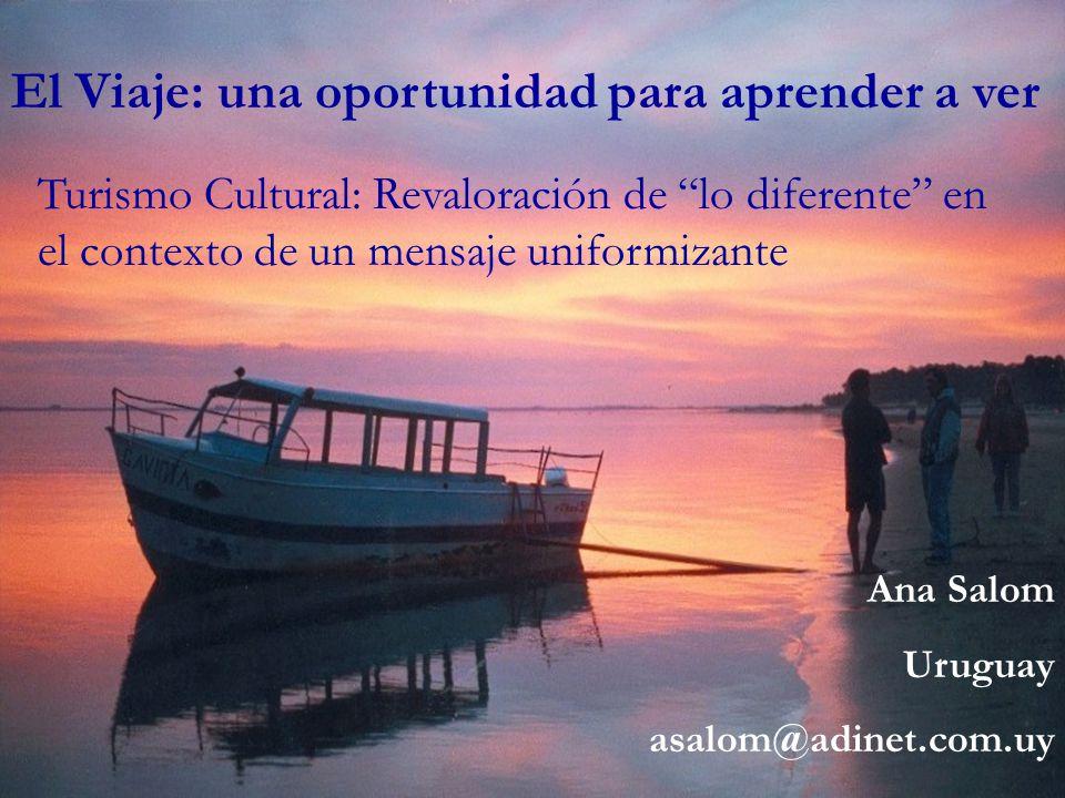 El Viaje: una oportunidad para aprender a ver Turismo Cultural: Revaloración de lo diferente en el contexto de un mensaje uniformizante Ana Salom Urug