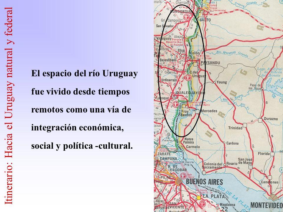 El espacio del río Uruguay fue vivido desde tiempos remotos como una vía de integración económica, social y política -cultural. Itinerario: Hacia el U