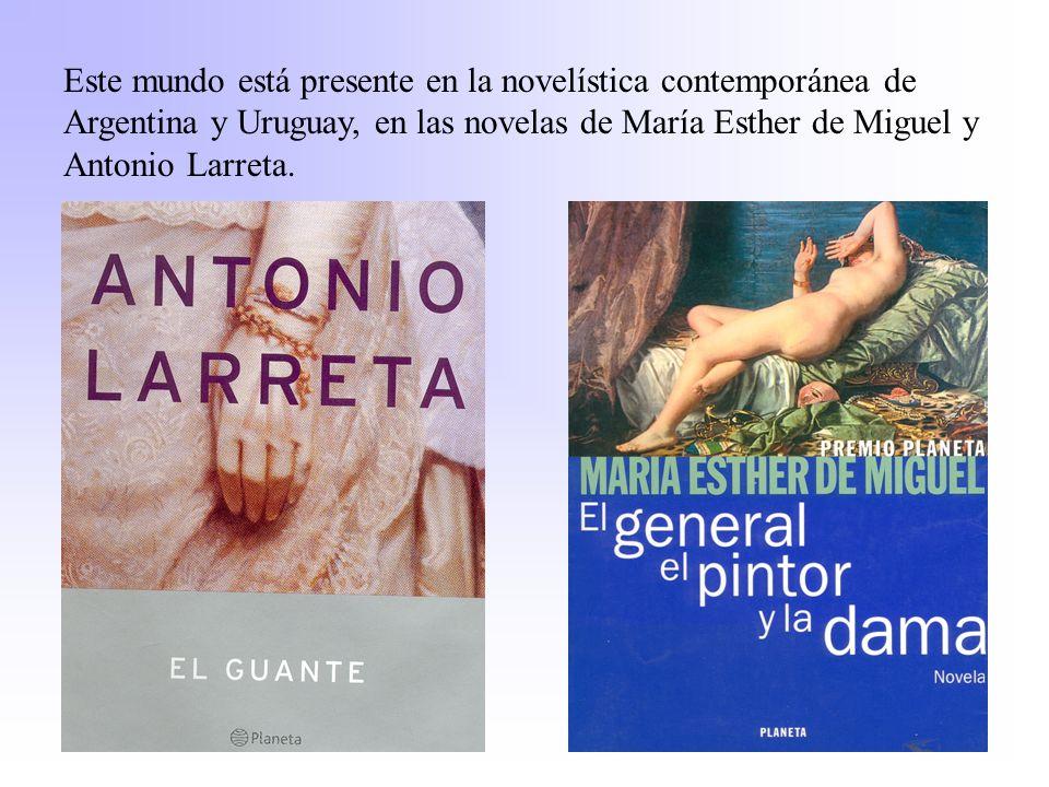 Este mundo está presente en la novelística contemporánea de Argentina y Uruguay, en las novelas de María Esther de Miguel y Antonio Larreta.