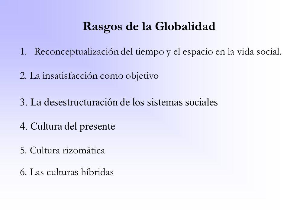 Rasgos de la Globalidad 1.Reconceptualización del tiempo y el espacio en la vida social. 2. La insatisfacción como objetivo 3. La desestructuración de