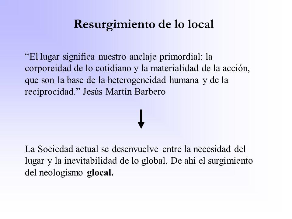 Resurgimiento de lo local El lugar significa nuestro anclaje primordial: la corporeidad de lo cotidiano y la materialidad de la acción, que son la bas