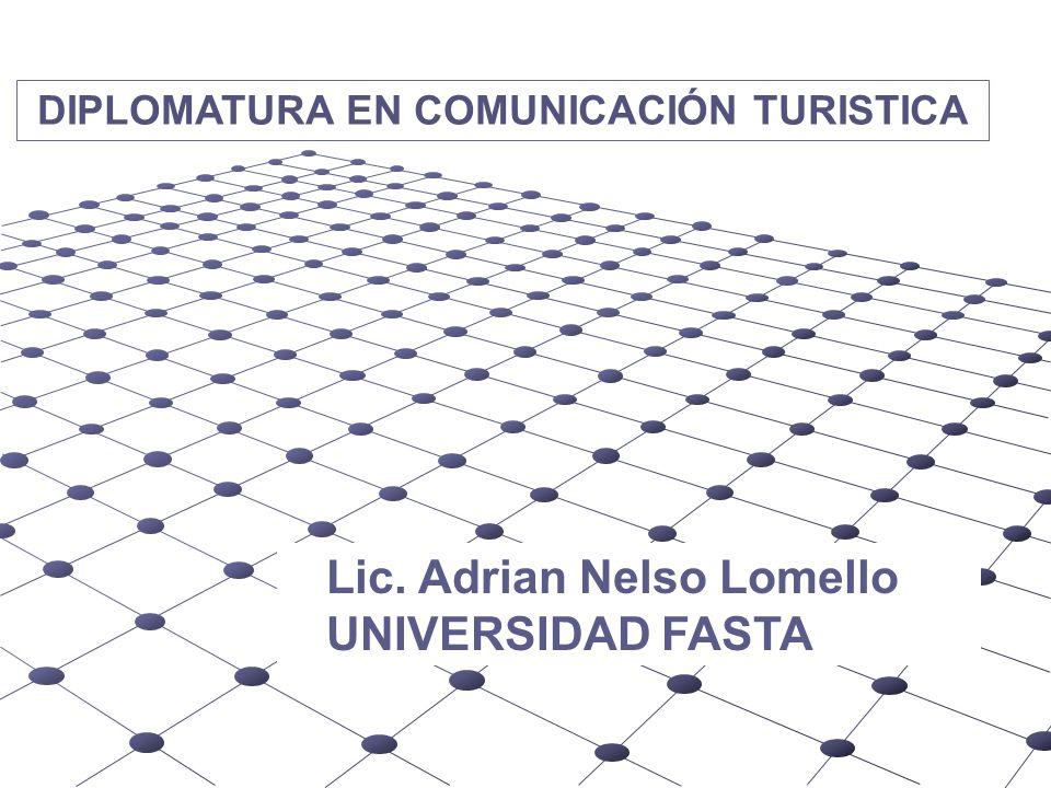 DIPLOMATURA EN COMUNICACIÓN TURISTICA Lic. Adrian Nelso Lomello UNIVERSIDAD FASTA