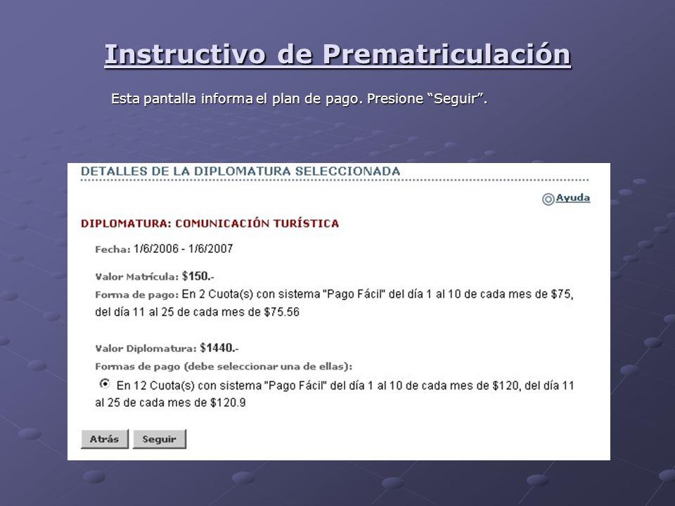 Instructivo de Prematriculación Esta pantalla informa el plan de pago. Presione Seguir.