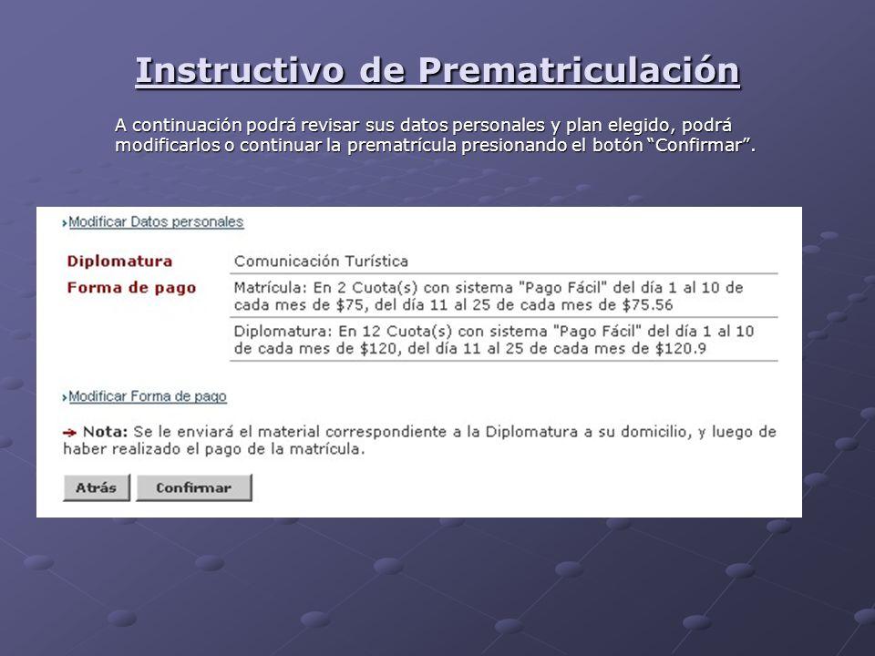 Instructivo de Prematriculación A continuación podrá revisar sus datos personales y plan elegido, podrá modificarlos o continuar la prematrícula presionando el botón Confirmar.