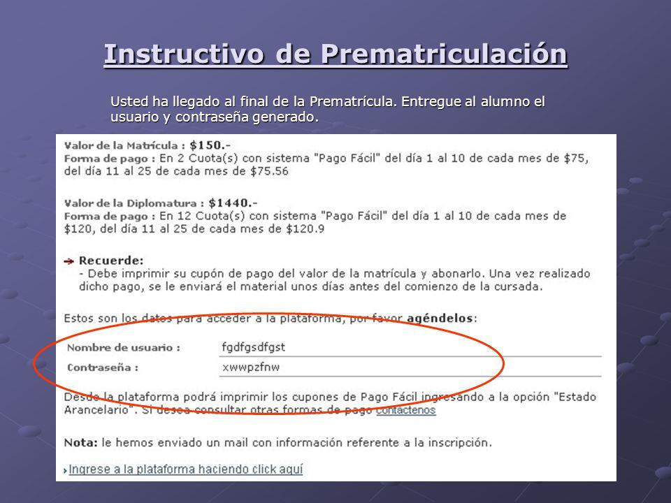 Instructivo de Prematriculación Usted ha llegado al final de la Prematrícula. Entregue al alumno el usuario y contraseña generado.