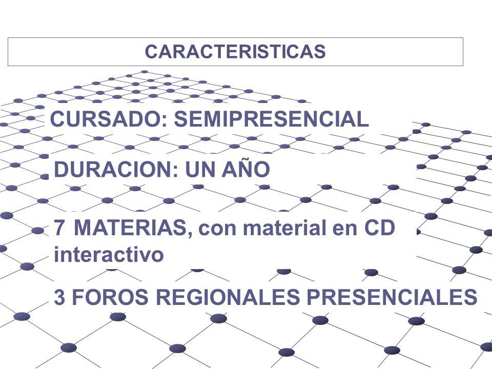 CARACTERISTICAS AUSPICIAN CURSADO: SEMIPRESENCIAL DURACION: UN AÑO 7 MATERIAS, con material en CD interactivo 3 FOROS REGIONALES PRESENCIALES