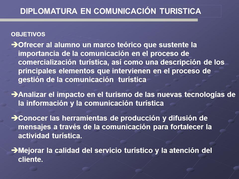 DIPLOMATURA EN COMUNICACIÓN TURISTICA OBJETIVOS Ofrecer al alumno un marco teórico que sustente la importancia de la comunicación en el proceso de comercialización turística, así como una descripción de los principales elementos que intervienen en el proceso de gestión de la comunicación turística Analizar el impacto en el turismo de las nuevas tecnologías de la información y la comunicación turística Conocer las herramientas de producción y difusión de mensajes a través de la comunicación para fortalecer la actividad turística.