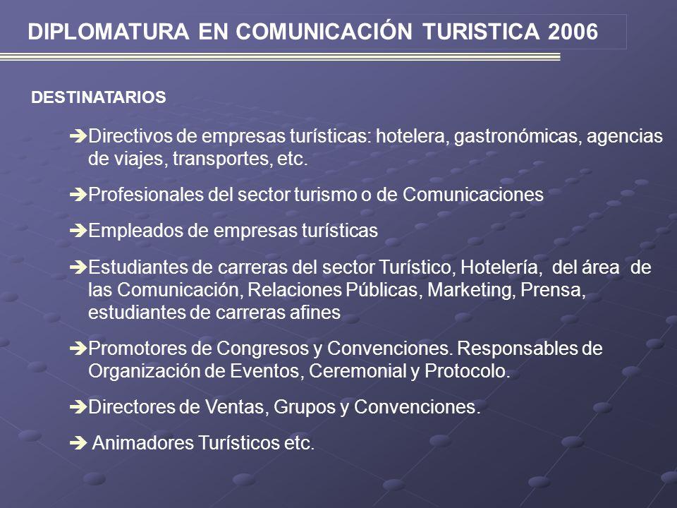 DIPLOMATURA EN COMUNICACIÓN TURISTICA 2006 DESTINATARIOS Directivos de empresas turísticas: hotelera, gastronómicas, agencias de viajes, transportes,