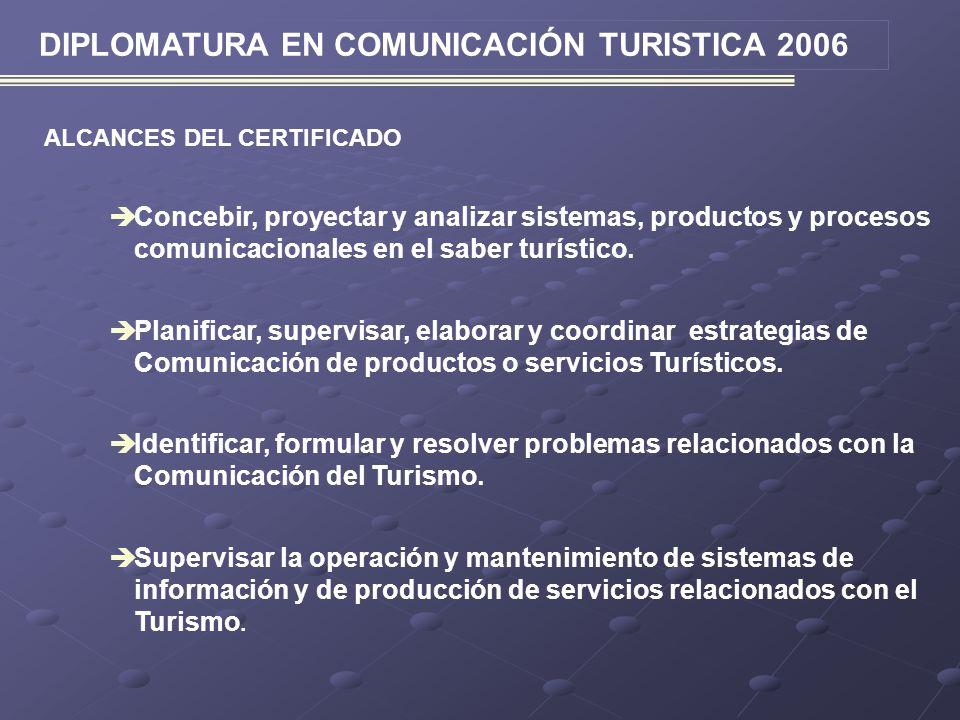 DIPLOMATURA EN COMUNICACIÓN TURISTICA 2006 ALCANCES DEL CERTIFICADO Concebir, proyectar y analizar sistemas, productos y procesos comunicacionales en el saber turístico.
