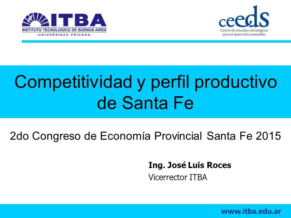 Competitividad y perfil productivo de Santa Fe 2do Congreso de Economía Provincial Santa Fe 2015 Ing. José Luis Roces Vicerrector ITBA