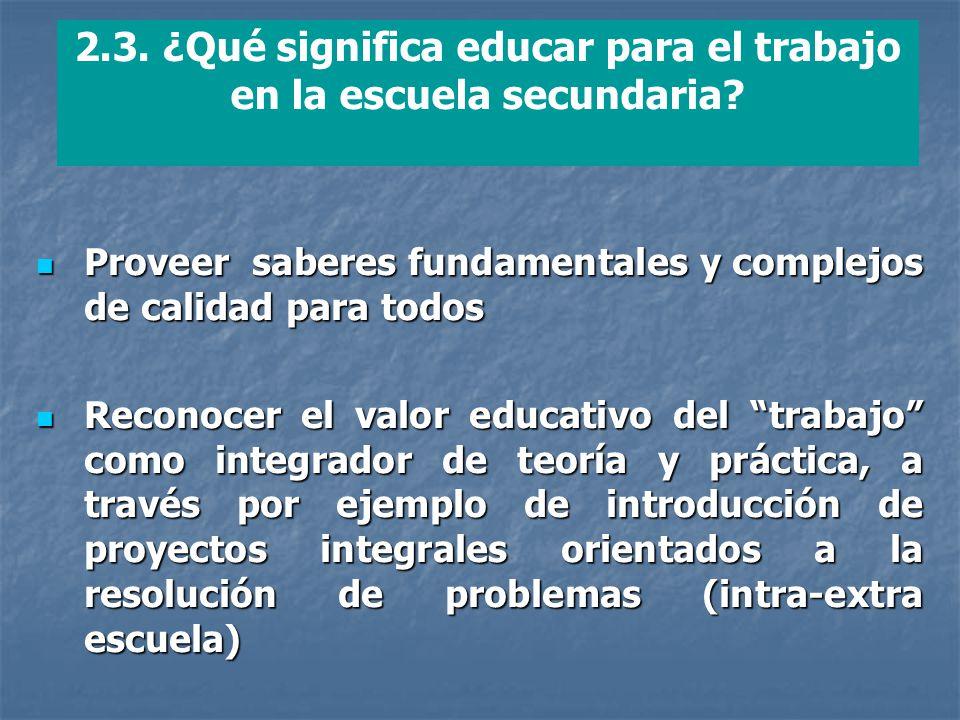 2.3. ¿Qué significa educar para el trabajo en la escuela secundaria? Proveer saberes fundamentales y complejos de calidad para todos Proveer saberes f